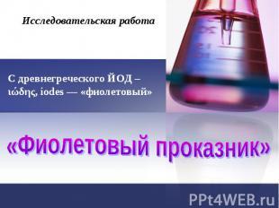 Исследовательская работа С древнегреческого ЙОД – ιώδης, iodes — «фиолетовый» «Ф