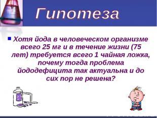 Гипотеза Хотя йода в человеческом организме всего 25 мг и в течение жизни (75 ле