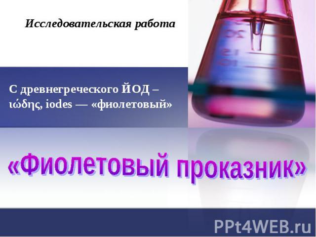 Исследовательская работа С древнегреческого ЙОД – ιώδης, iodes — «фиолетовый» «Фиолетовый проказник»