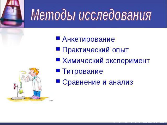 Методы исследования АнкетированиеПрактический опытХимический экспериментТитрованиеСравнение и анализ