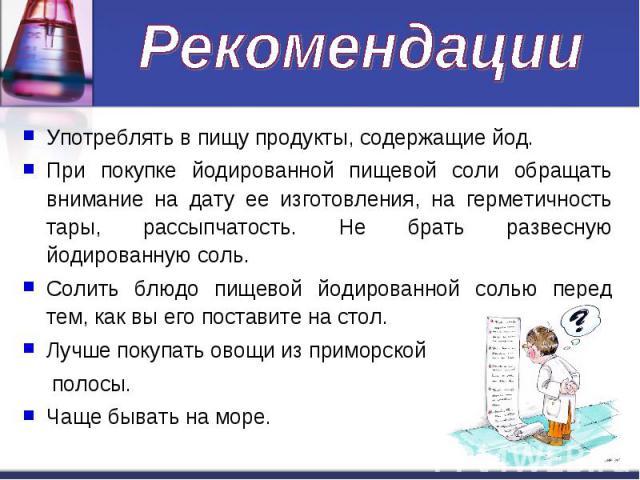 Рекомендации Употреблять в пищу продукты, содержащие йод.При покупке йодированной пищевой соли обращать внимание на дату ее изготовления, на герметичность тары, рассыпчатость. Не брать развесную йодированную соль.Солить блюдо пищевой йодированной со…