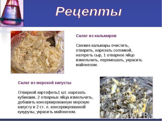 Рецепты Салат из кальмаровСвежие кальмары очистить, отварить, нарезать соломкой, натереть сыр, 1 отварное яйцо измельчить, перемешать, украсить майонезом.Салат из морской капустыОтварной картофель1 шт. нарезать кубиками, 2 отварных яйца измельчить, …