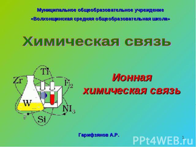 Муниципальное общеобразовательное учреждение«Волхонщинская средняя общеобразовательная школа»Химическая связьИонная химическая связь