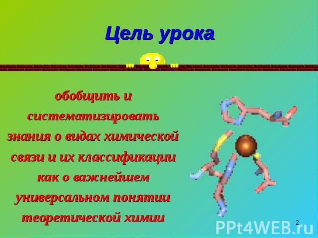 Цель урока обобщить и систематизировать знания о видах химической связи и их классификации как о важнейшем универсальном понятии теоретической химии