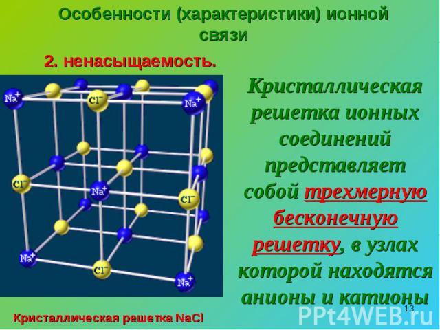 Особенности (характеристики) ионной связи2. ненасыщаемость.Кристаллическая решетка ионных соединений представляет собой трехмерную бесконечную решетку, в узлах которой находятся анионы и катионыКристаллическая решетка NaCl