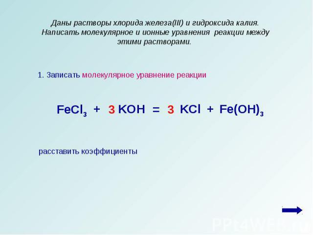 Даны растворы хлорида железа(III) и гидроксида калия. Написать молекулярное и ионные уравнения реакции между этими растворами. 1. Записать молекулярное уравнение реакциирасставить коэффициенты