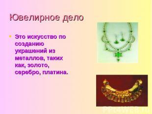 Ювелирное дело Это искусство по созданию украшений из металлов, таких как, золот