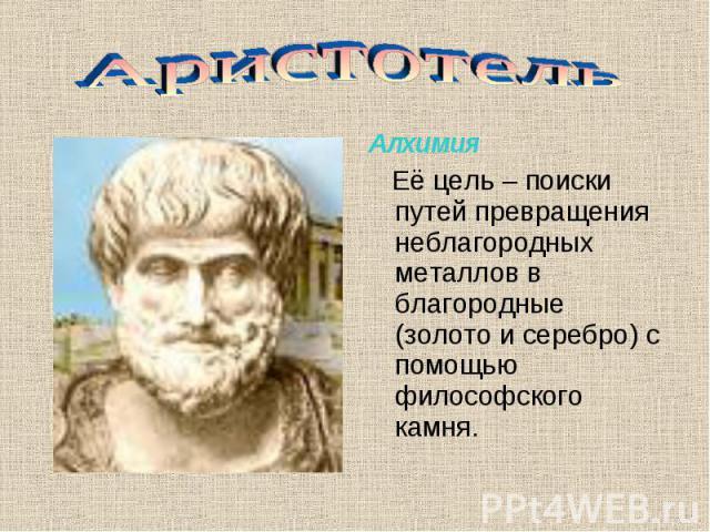 Аристотель Алхимия Её цель – поиски путей превращения неблагородных металлов в благородные (золото и серебро) с помощью философского камня.