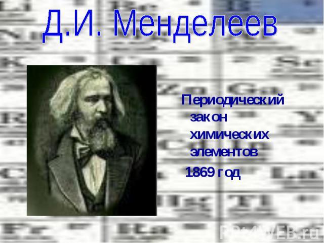Д.И. Менделеев Периодический закон химических элементов 1869 год