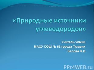 «Природные источники углеводородов» Учитель химии МАОУ СОШ № 61 города Тюмени Бе