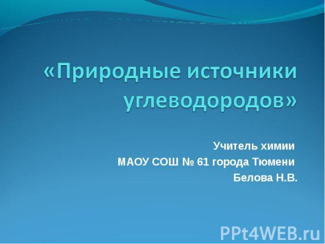 «Природные источники углеводородов» Учитель химии МАОУ СОШ № 61 города Тюмени Белова Н.В.