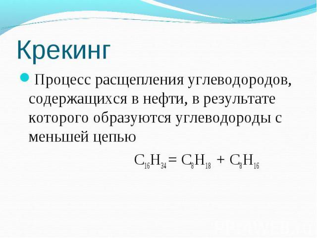 Крекинг Процесс расщепления углеводородов, содержащихся в нефти, в результате которого образуются углеводороды с меньшей цепью С16Н34 = С8Н18 + С8Н16