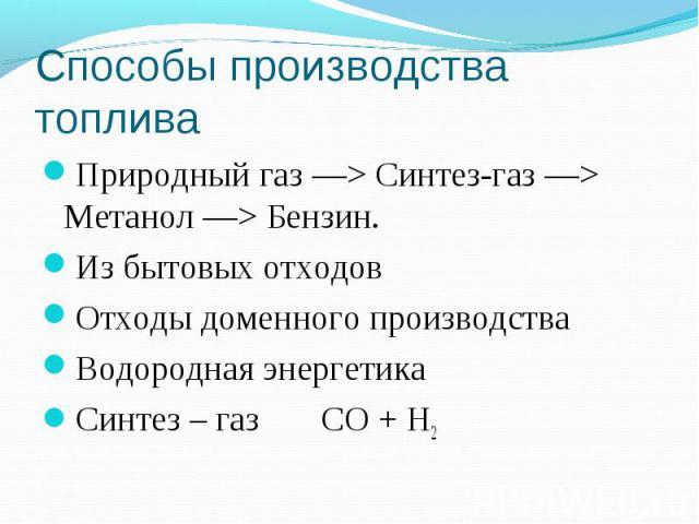 Способы производства топлива Природный газ —> Синтез-газ —> Метанол —> Бензин.Из бытовых отходовОтходы доменного производстваВодородная энергетикаСинтез – газ CO + Н2