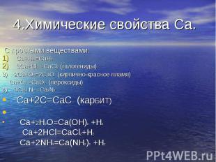 4.Химические свойства Ca. С простыми веществами:Ca+H2 =CaH23Ca+Cl2 =CaCl2 (галог