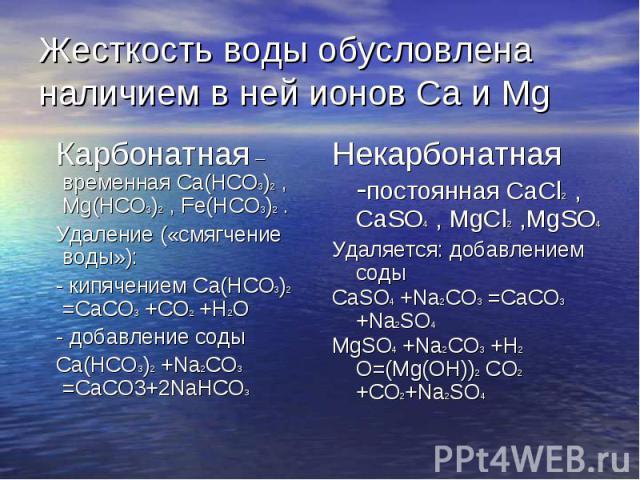 Жесткость воды обусловлена наличием в ней ионов Ca и Mg Карбонатная – временная Ca(HCO3)2 , Mg(HCO3)2 , Fe(HCO3)2 . Удаление («смягчение воды»): - кипячением Ca(HCO3)2 =CaCO3 +CO2 +H2O - добавление соды Ca(HCO3)2 +Na2CO3 =CaCO3+2NaHCO3 Некарбонатная…