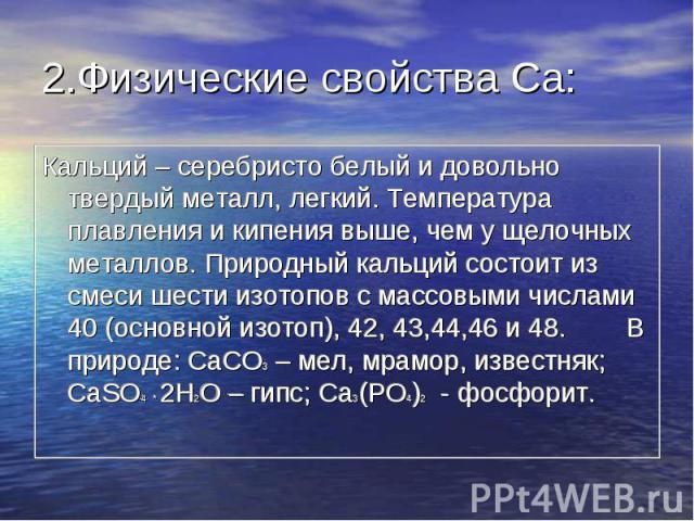 2.Физические свойства Ca: Кальций – серебристо белый и довольно твердый металл, легкий. Температура плавления и кипения выше, чем у щелочных металлов. Природный кальций состоит из смеси шести изотопов с массовыми числами 40 (основной изотоп), 42, 43…