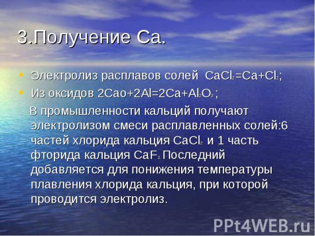3.Получение Ca. Электролиз расплавов солей CaCl2=Ca+Cl2;Из оксидов 2Cao+2Al=2Ca+Al2O3 ; В промышленности кальций получают электролизом смеси расплавленных солей:6 частей хлорида кальция CaCl2 и 1 часть фторида кальция CaF 2. Последний добавляется дл…