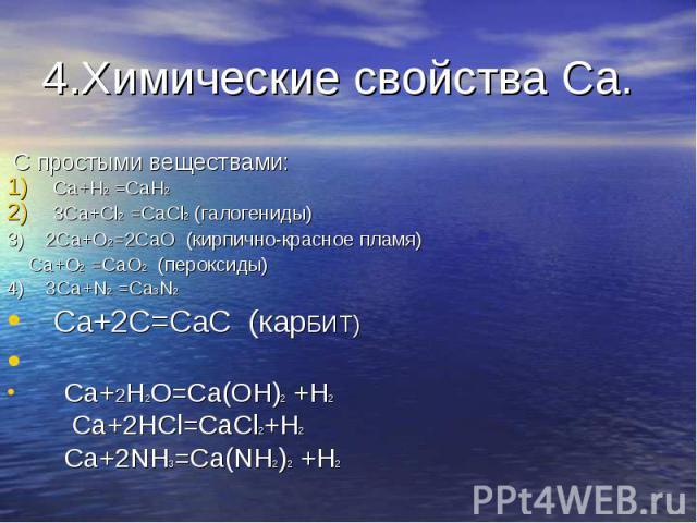4.Химические свойства Ca. С простыми веществами:Ca+H2 =CaH23Ca+Cl2 =CaCl2 (галогениды)3) 2Ca+O2=2CaO (кирпично-красное пламя) Ca+O2 =CaO2 (пероксиды)4) 3Ca+N2 =Ca3N2Ca+2C=CaC (карБИТ) Ca+2H2O=Ca(OH)2 +H2 Ca+2HCl=CaCl2+H2Ca+2NH3=Ca(NH2)2 +H2