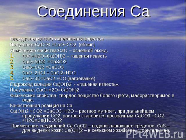 Соединения Ca Оксид кальция CaO - «негашеная известь»Получение:CaCO3 =CaO+CO2 (обжиг)Химические свойства:CaO – основной оксид.CaO+H2O=Ca(OH)2 – гашеная известьCaO+SiO2 =CaSiO3CaO+CO2 =CaCO3CaO+2HCl = CaCl2+H2OCaO+3C=CaC2 +CO (нагревание) Гидроксид к…