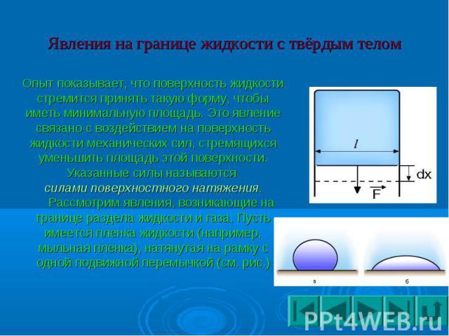 Явления на границе жидкости с твёрдым телом Опыт показывает, что поверхность жидкости стремится принять такую форму, чтобы иметь минимальную площадь. Это явление связано с воздействием на поверхность жидкости механических сил, стремящихся уменьшить …