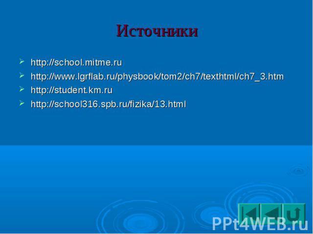 Источники http://school.mitme.ruhttp://www.lgrflab.ru/physbook/tom2/ch7/texthtml/ch7_3.htmhttp://student.km.ruhttp://school316.spb.ru/fizika/13.html