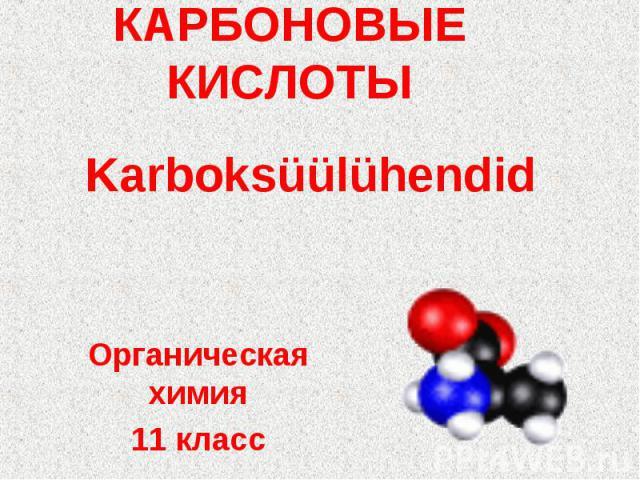 КАРБОНОВЫЕ КИСЛОТЫ KarboksüülühendidОрганическая химия11 класс