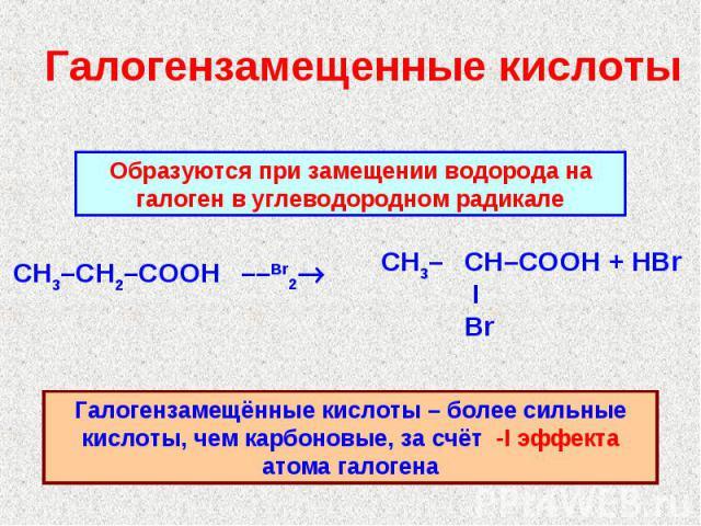 Галогензамещенные кислоты Образуются при замещении водорода на галоген в углеводородном радикалеГалогензамещённые кислоты – более сильные кислоты, чем карбоновые, за счёт -I эффекта атома галогена