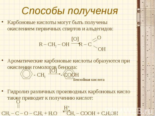 Карбоновые кислоты могут быть получены окислением первичных спиртов и альдегидов:Карбоновые кислоты могут быть получены окислением первичных спиртов и альдегидов:R – CH2 – OH R – C Ароматические карбоновые кислоты образуются при окислении гомологов …