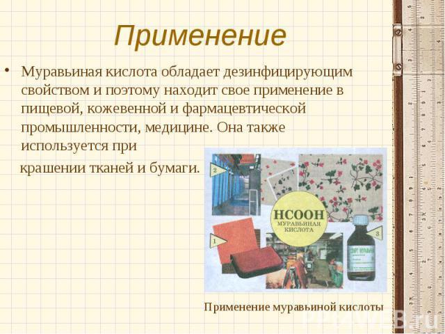Муравьиная кислота обладает дезинфицирующим свойством и поэтому находит свое применение в пищевой, кожевенной и фармацевтической промышленности, медицине. Она также используется при Муравьиная кислота обладает дезинфицирующим свойством и поэтому нах…