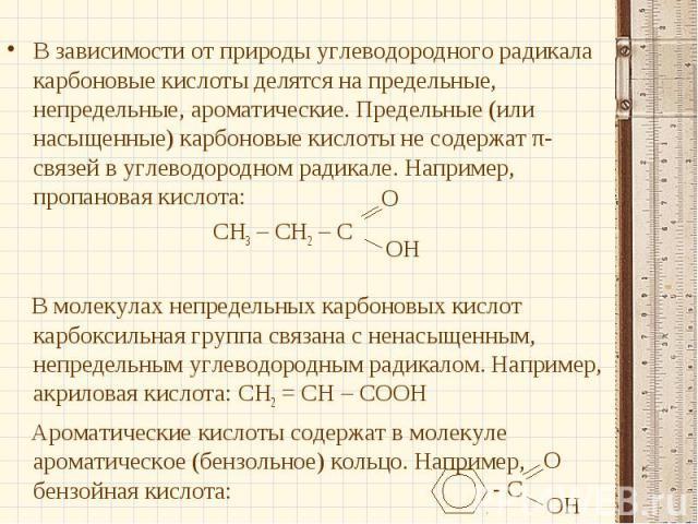 В зависимости от природы углеводородного радикала карбоновые кислоты делятся на предельные, непредельные, ароматические. Предельные (или насыщенные) карбоновые кислоты не содержат π-связей в углеводородном радикале. Например, пропановая кислота:В за…