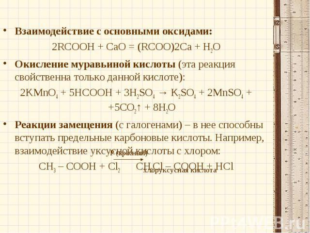 Взаимодействие с основными оксидами:2RCOOH + СаО = (RCOO)2Ca + Н2ООкисление муравьиной кислоты (эта реакция свойственна только данной кислоте):2KMnO4 + 5HCOOH + 3H2SO4 → K2SO4 + 2MnSO4 + +5CO2↑ + 8H2OРеакции замещения (с галогенами) – в нее способны…