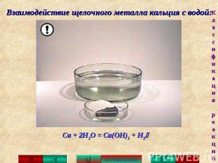 Взаимодействие щелочного металла кальция с водой: Са + 2Н2О = Са(ОН)2 + H2