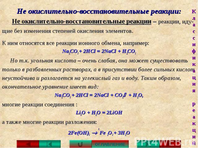 Не окислительно-восстановительные реакции: Не окислительно-восстановительные реакции – реакции, иду- щие без изменения степеней окисления элементов. К ним относятся все реакции ионного обмена, например:Na2CO3 + 2HCl = 2NaCl + Н2СО3Но т.к. угольная к…