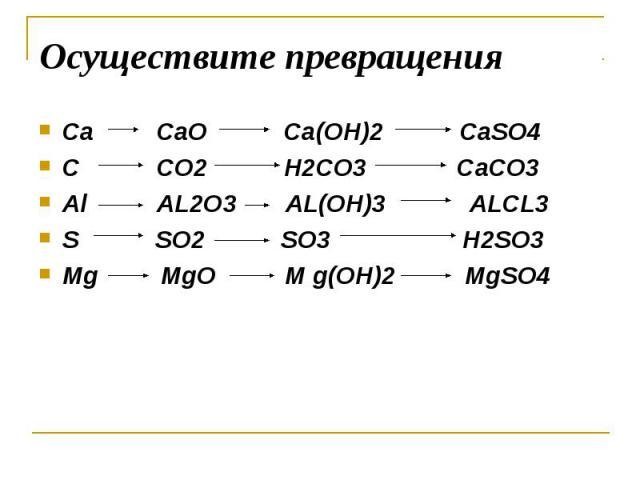 Осуществите превращения Ca CaO Ca(OH)2 CaSO4C CO2 H2CO3 CaCO3Al AL2O3 AL(OH)3 ALCL3S SO2 SO3 H2SO3Mg MgO M g(OH)2 MgSO4