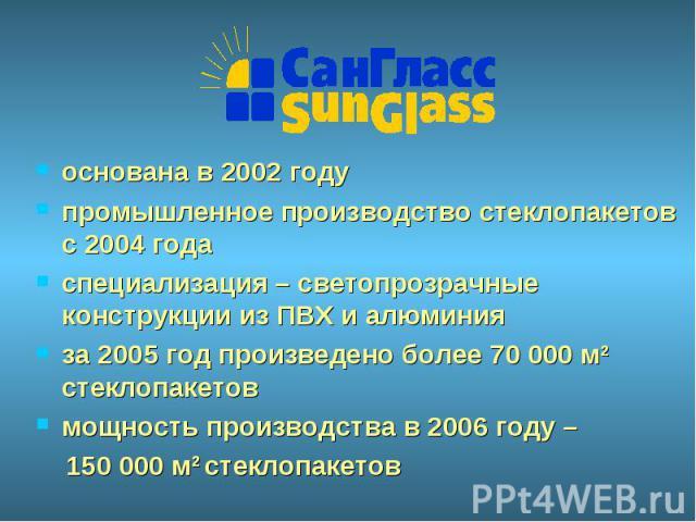 основана в 2002 годупромышленное производство стеклопакетов с 2004 годаспециализация – светопрозрачные конструкции из ПВХ и алюминия за 2005 год произведено более 70 000 м2 стеклопакетовмощность производства в 2006 году – 150 000 м2 стеклопакетов