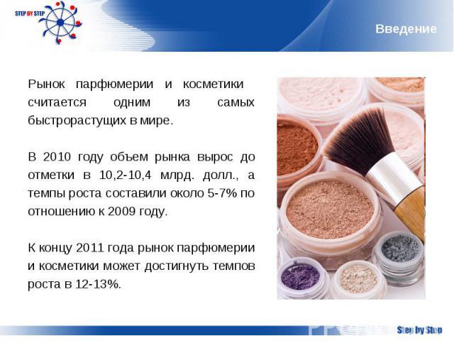 Введение Рынок парфюмерии и косметики считается одним из самых быстрорастущих в мире. В 2010 году объем рынка вырос до отметки в 10,2-10,4 млрд. долл., а темпы роста составили около 5-7% по отношению к 2009 году.К концу 2011 года рынок парфюмерии и …
