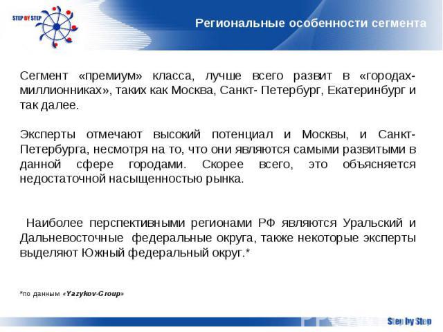 Региональные особенности сегмента Сегмент «премиум» класса, лучше всего развит в «городах-миллионниках», таких как Москва, Санкт- Петербург, Екатеринбург и так далее.Эксперты отмечают высокий потенциал и Москвы, и Санкт-Петербурга, несмотря на то, ч…