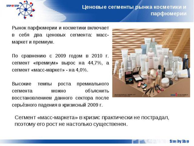 Ценовые сегменты рынка косметики и парфюмерии Рынок парфюмерии и косметики включает в себя два ценовых сегмента: масс-маркет и премиум.По сравнению с 2009 годом в 2010 г. сегмент «премиум» вырос на 44,7%, а сегмент «масс-маркет» - на 4,0%. Высокие т…