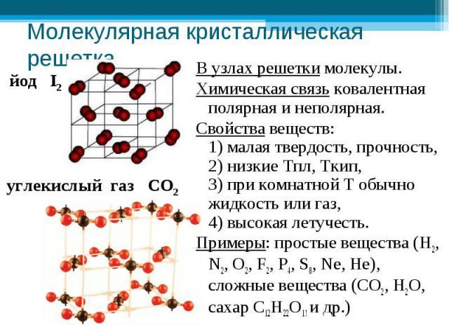 Молекулярная кристаллическая решетка В узлах решетки молекулы.Химическая связь ковалентная полярная и неполярная.Свойства веществ: 1) малая твердость, прочность, 2) низкие Тпл, Ткип, 3) при комнатной Т обычно жидкость или газ, 4) высокая летучесть.П…