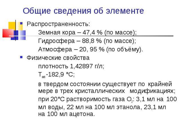 Общие сведения об элементе Распространенность:Земная кора – 47,4 % (по массе);Гидросфера – 88,8 % (по массе);Атмосфера – 20, 95 % (по объёму).Физические свойстваплотность 1,42897 г/л;Ткип -182,9 °C;в твердом состоянии существует по крайней мере в тр…