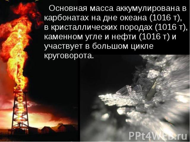 Основная масса аккумулирована в карбонатах на дне океана (1016 т), в кристаллических породах (1016 т), каменном угле и нефти (1016 т) и участвует в большом цикле круговорота.
