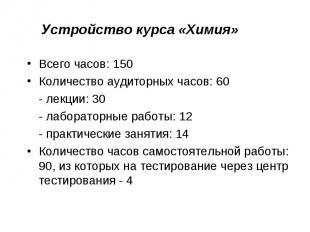 Устройство курса «Химия» Всего часов: 150Количество аудиторных часов: 60- лекции