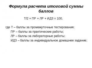Формула расчета итоговой суммы баллов Т/2 + ПР + ЛР + ИДЗ = 100,где Т – баллы за