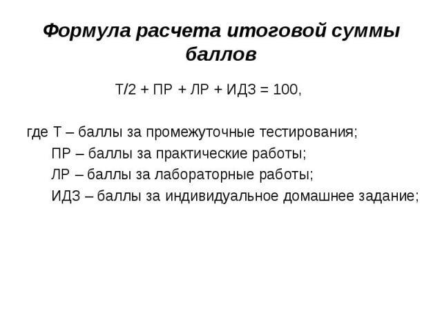 Формула расчета итоговой суммы баллов Т/2 + ПР + ЛР + ИДЗ = 100,где Т – баллы за промежуточные тестирования; ПР – баллы за практические работы; ЛР – баллы за лабораторные работы; ИДЗ – баллы за индивидуальное домашнее задание;