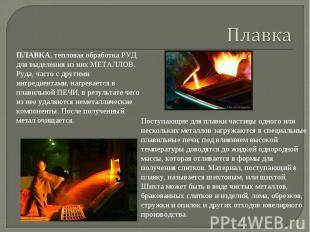 Плавка ПЛАВКА, тепловая обработка РУД для выделения из них МЕТАЛЛОВ. Руда, часто