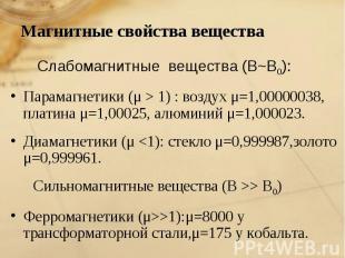 Магнитные свойства вещества Слабомагнитные вещества (В~В0):Парамагнетики (μ > 1)