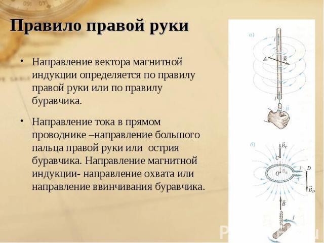 Правило правой руки Направление вектора магнитной индукции определяется по правилу правой руки или по правилу буравчика.Направление тока в прямом проводнике –направление большого пальца правой руки или острия буравчика. Направление магнитной индукци…