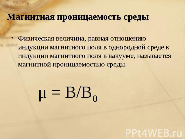 Магнитная проницаемость среды Физическая величина, равная отношению индукции магнитного поля в однородной среде к индукции магнитного поля в вакууме, называется магнитной проницаемостью среды. μ = В/В0