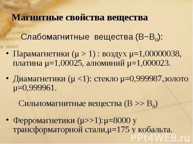Магнитные свойства вещества Слабомагнитные вещества (В~В0):Парамагнетики (μ > 1) : воздух μ=1,00000038, платина μ=1,00025, алюминий μ=1,000023.Диамагнетики (μ > В0) Ферромагнетики (μ>>1):μ=8000 у трансформаторной стали,μ=175 у кобальта.