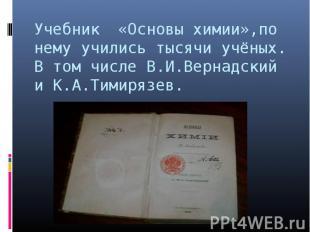 Учебник «Основы химии»,по нему учились тысячи учёных. В том числе В.И.Вернадский
